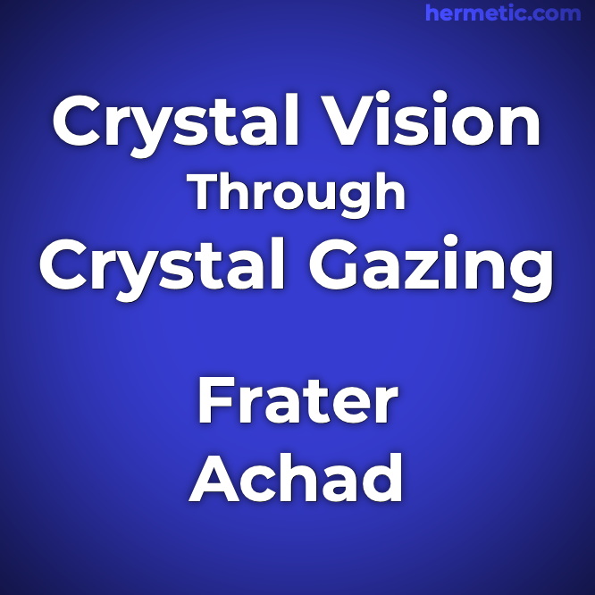 Crystal Vision Through Crystal Gazing or the Crystal as a Stepping Stone to Clear Vision a Practical Treatise on the Real Value of Crystal-Gazing by Frater Achad at Hermetic Library