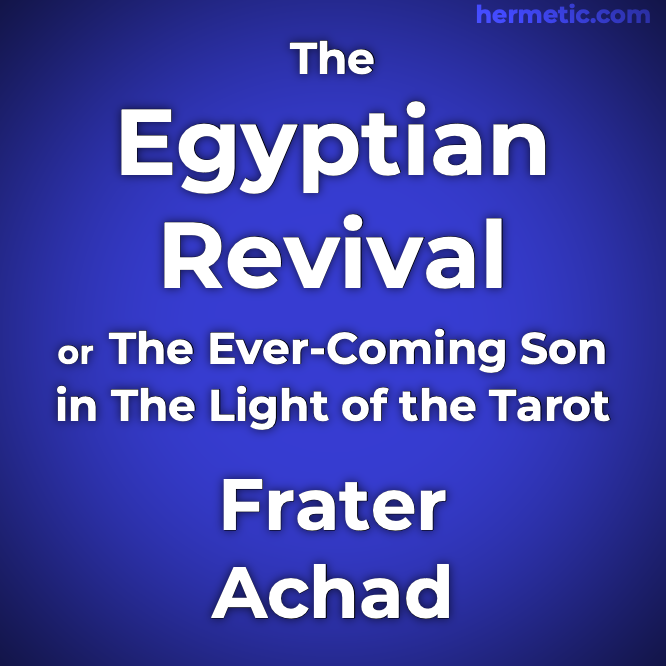 The Egyptian Revival or The Ever-Coming Son in The Light of the Tarot by Frater Achad, Charles Stansfeld Jones at Hermetic Library