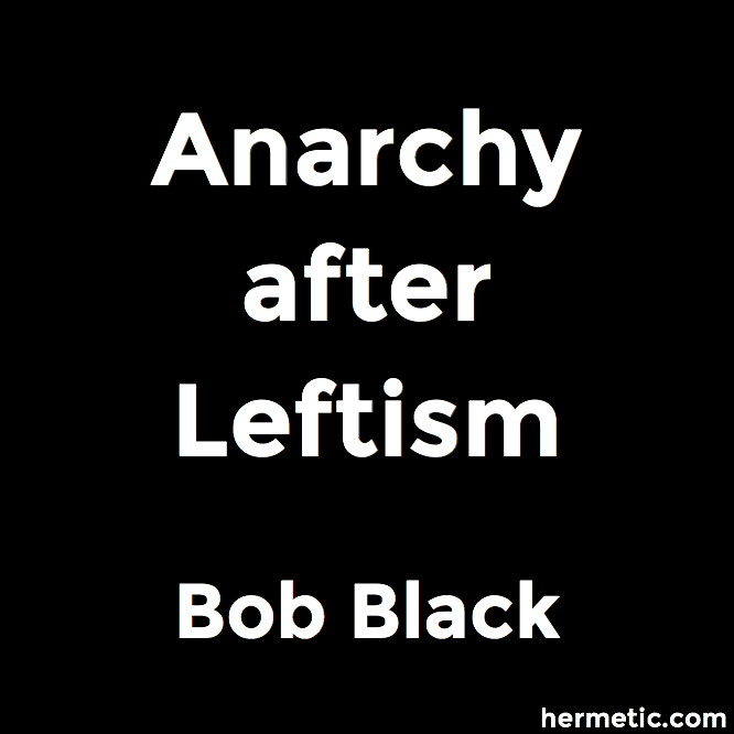 Anarchy after Leftism by Bob Black at Hermetic Library