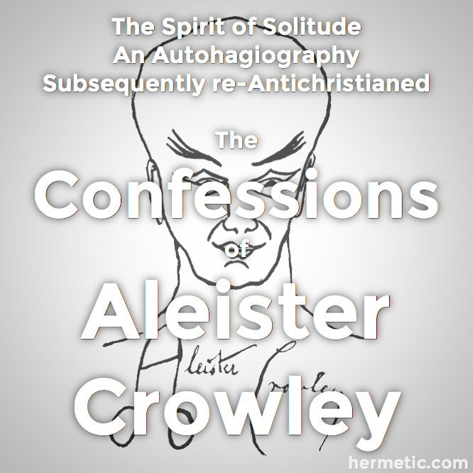 The Spirit of Solitude: An Autohagiography, subsequently re-antichristened The Confessions of Aleister Crowley