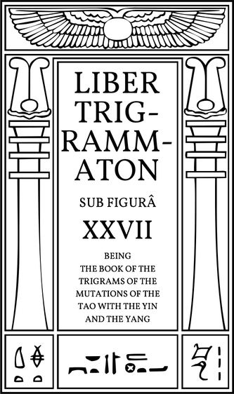 Liber Trigrammaton sub figurâ XXVII, being a book of Trigrams of the Mutations of the TAO with the YIN and the YANG. An account of the cosmic process: corresponding to the stanzas of Dzyan in another system.