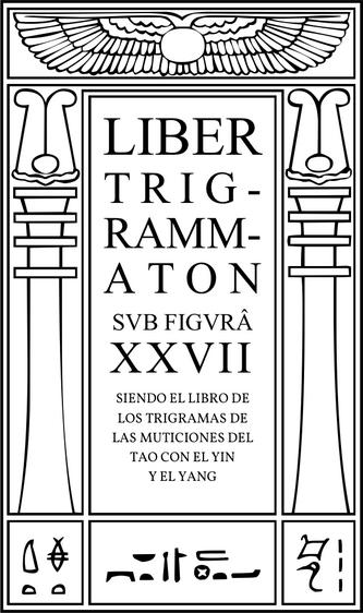 Liber Trigrammaton sub figurâ XXVII, Siendo el Libro de los Trigramas de las Mutaciones del Tao con el Yin y el Yang. Una cuenta del proceso cósmico: correspondiente a las estrofas de Dzyan en otro sistema.