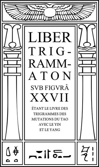 Liber Trigrammaton sub figurâ XXVII, Étant le Livre des Trigrammes des Mutations du Tao avec le Yin et le Yang. Un compte du processus cosmique: correspondant aux strophes de Dzyan dans un autre système.
