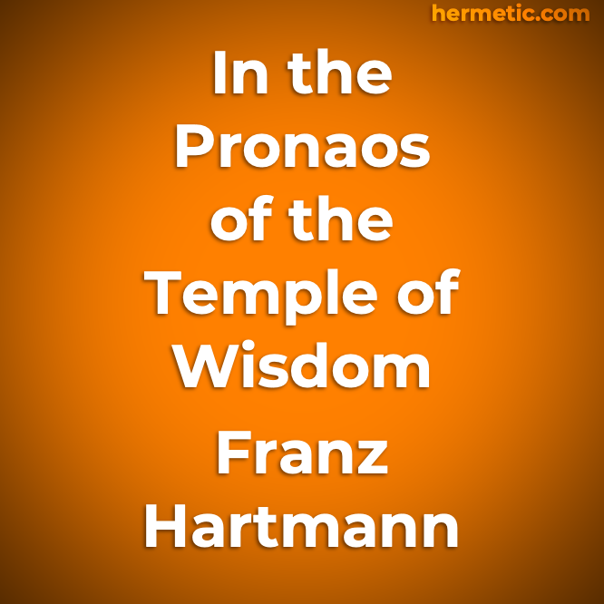 In the Pronaos of the Temple of Wisdom by Franz Hartmann at Hermetic Library