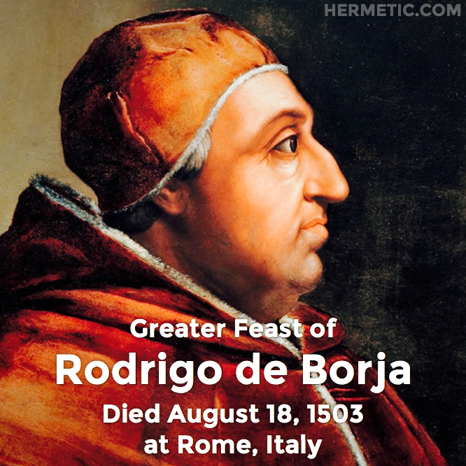 Greater Feast of Rodrigo de Borja, Roderic Borgia, Pope Alexander VI, died August 18, 1503 at Rome, Italy in Hermeneuticon at Hermetic Library