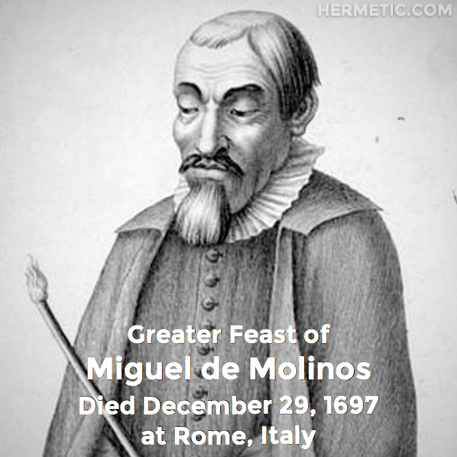 Greater Feast of Miguel de Molinos, Molinos, died December 29, 1697 at Rome, Italy in Hermeneuticon at Hermetic Library