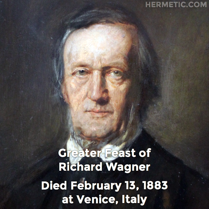 Greater Feast of Richard Wagner, died February 13, 1883 at Venice, Italy in Hermeneuticon at Hermetic Library