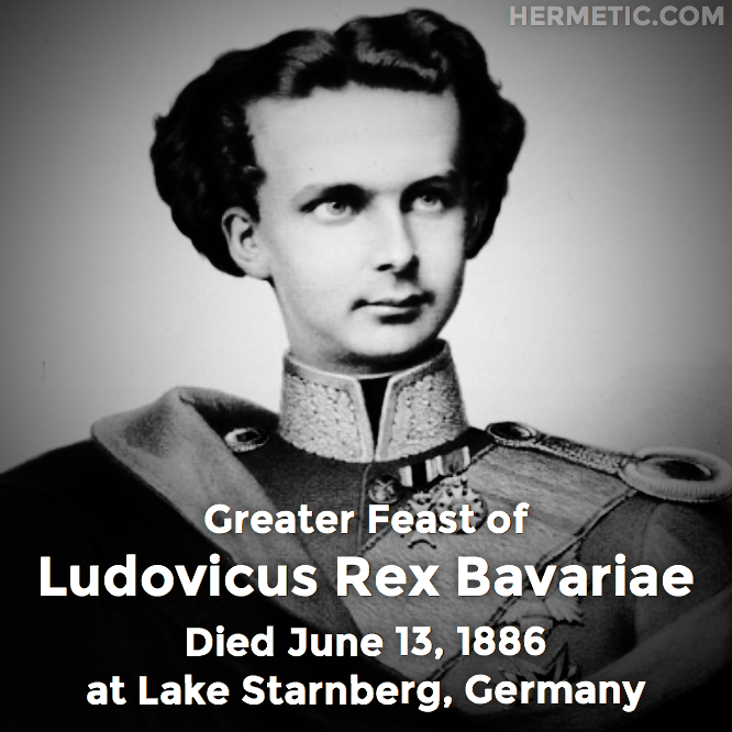 Greater Feast of Ludovicus Rex Bavariae, Ludwig Otto Friedrich Wilhelm, Ludwig II of Bavaria, died June 13, 1886 at Lake Starnberg, Germany in Hermeneuticon at Hermetic Library