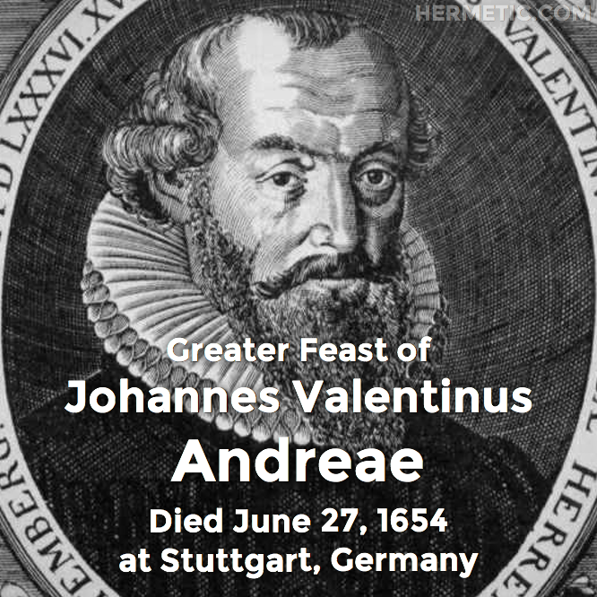 Greater Feast of Johannes Valentinus Andreae, died June 27, 1654 at Stuttgart, Germany in Hermeneuticon at Hermetic Library