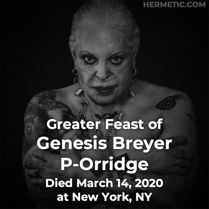 Greater Feast of Genesis Breyer P-Orridge, died March 14, 2020 at New York, NY in Hermeneuticon at Hermetic Library