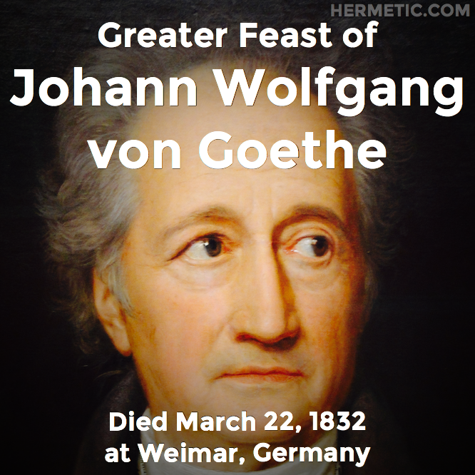 Greater Feast of Johann Wolfgang von Goethe, died March 22, 1832 at Weimar, Germany in Hermeneuticon at Hermetic Library