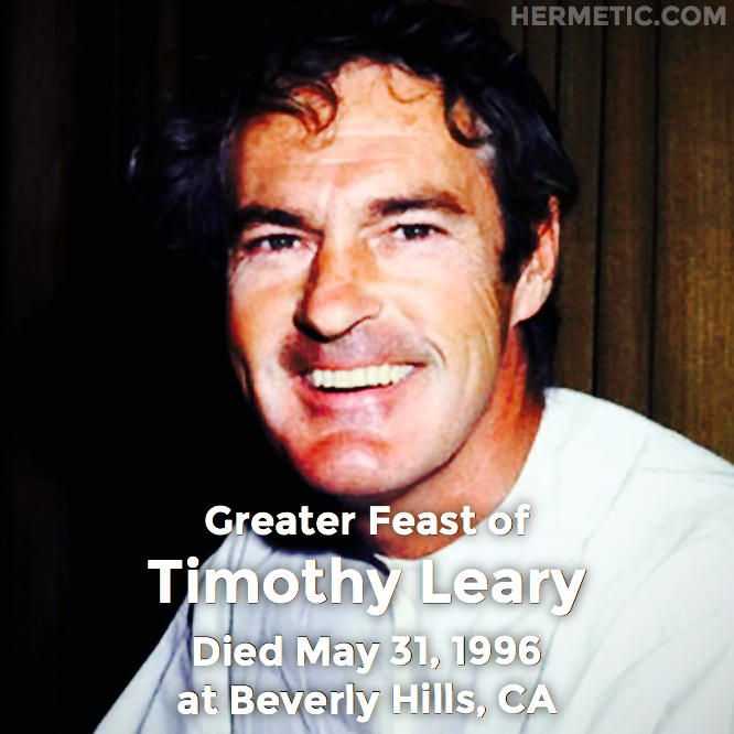 Greater Feast of Timothy Leary, died May 31, 1996 at Beverly Hills, California in Hermeneuticon at Hermetic Library
