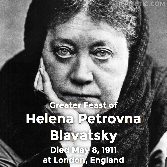 Greater Feast of Helena Petronva Blavatsky, died May 8, 1911 at London, England in Hermeneuticon at Hermetic Library