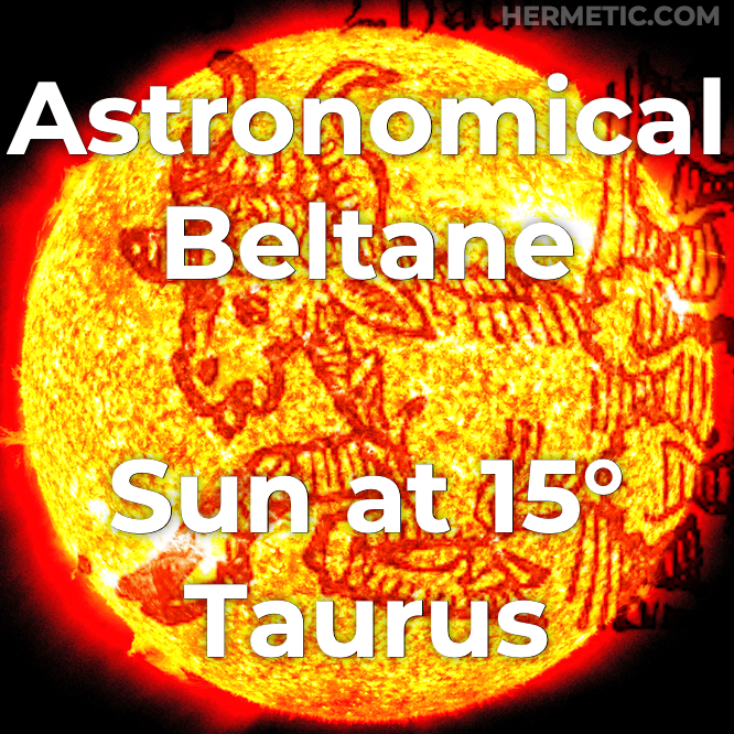 Astronomical Beltane, circa May 5, on ☉ in 15° ♉︎ (Sun in 15° Taurus). a cross quarter day