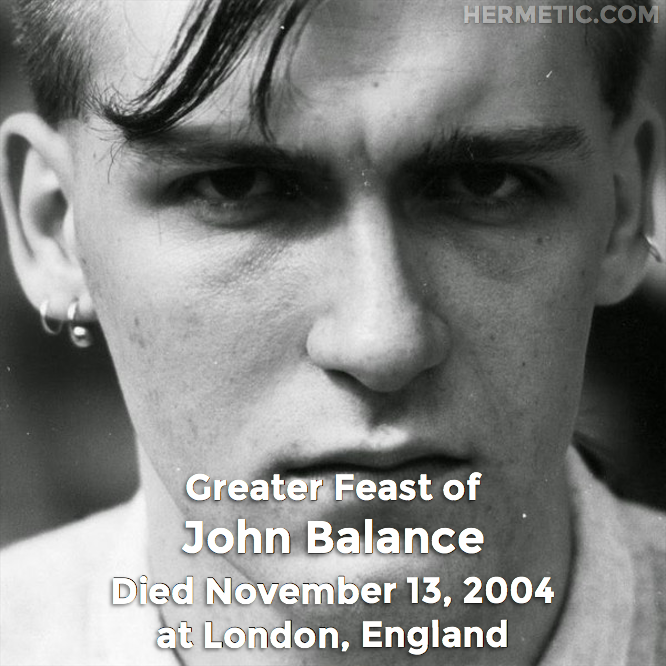 Greater Feast of John Balance, Jhonn Balance, Geoffrey Nigel Laurence Rushton, died November 13, 2004 at London, England in Hermeneuticon at Hermetic Library