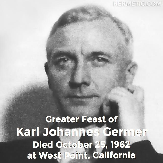 Greater Feast of Karl Germer, Karl Johannes Germer, Saturnus, died October 25, 1962 at West Point, California in Hermeneuticon at Hermetic Library