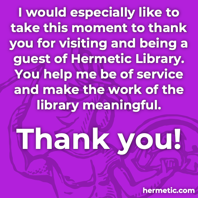 Thank you for visiting and being a guest of Hermetic Library. You help us be of service and make the work of the library meaningful.