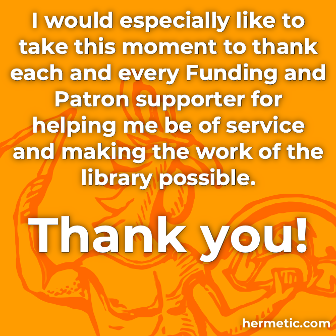 Join me in thanking each and every Patron and Subscriber for their support of Hermetic Library and making the work of the library possible.