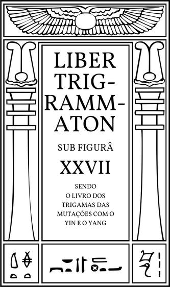 Liber Trigrammaton sub figurâ XXVII, sendo o livro dos Trigramas das mutações do TAO com o Yin e o Yang. Um relato do processo cósmico: correspondente às estâncias de Dzyan em outro sistema.