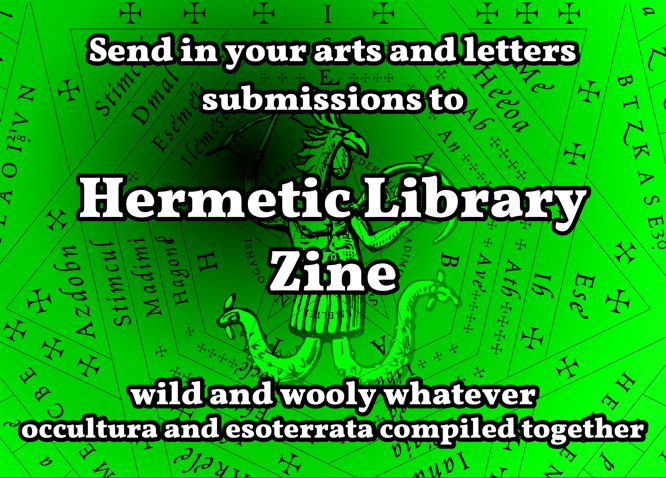 Send something for the Hermetic Library Zine, a wild and wooly whatever occultura and esoterrata compiled together!